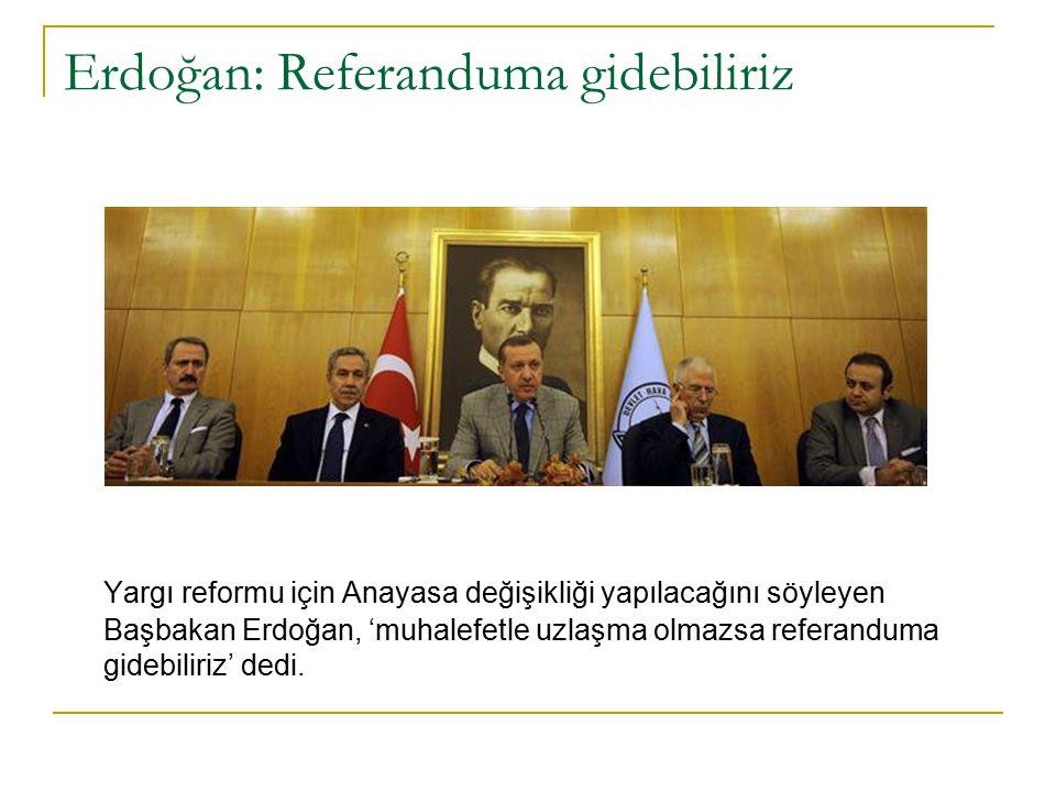 Erdoğan: Referanduma gidebiliriz Yargı reformu için Anayasa değişikliği yapılacağını söyleyen Başbakan Erdoğan, 'muhalefetle uzlaşma olmazsa referanduma gidebiliriz' dedi.