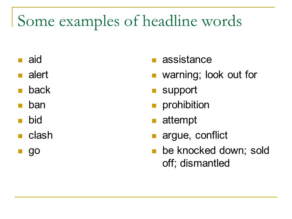 Some examples of headline words aid alert back ban bid clash go assistance warning; look out for support prohibition attempt argue, conflict be knocked down; sold off; dismantled