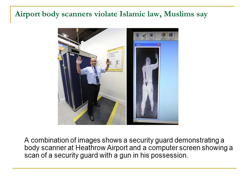 Airport body scanners violate Islamic law, Muslims say A combination of images shows a security guard demonstrating a body scanner at Heathrow Airport and a computer screen showing a scan of a security guard with a gun in his possession.