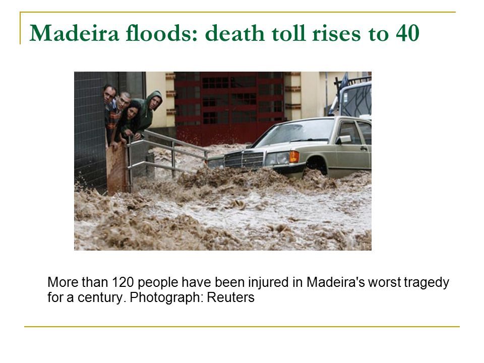 Madeira floods: death toll rises to 40 More than 120 people have been injured in Madeira s worst tragedy for a century.