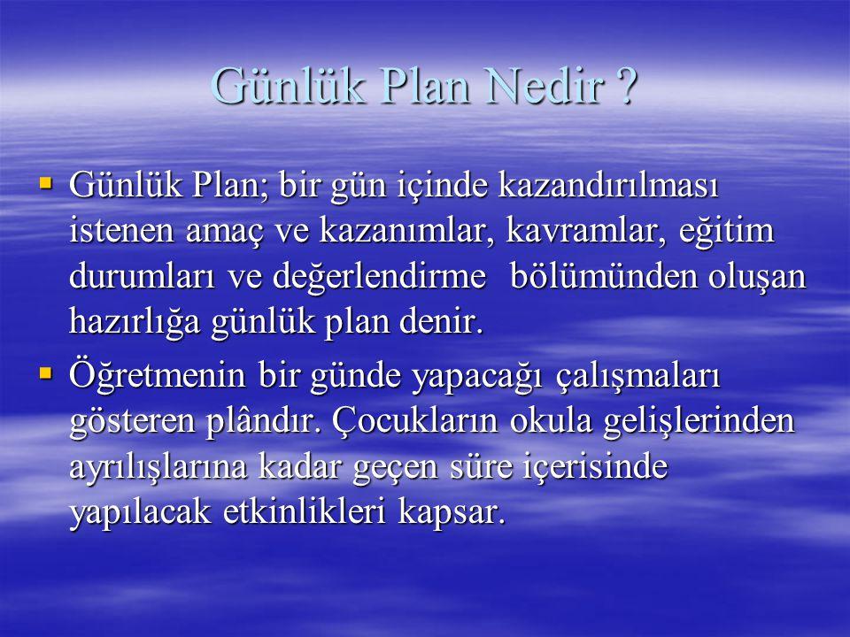 Günlük Plan Nedir ?  Günlük Plan; bir gün içinde kazandırılması istenen amaç ve kazanımlar, kavramlar, eğitim durumları ve değerlendirme bölümünden o