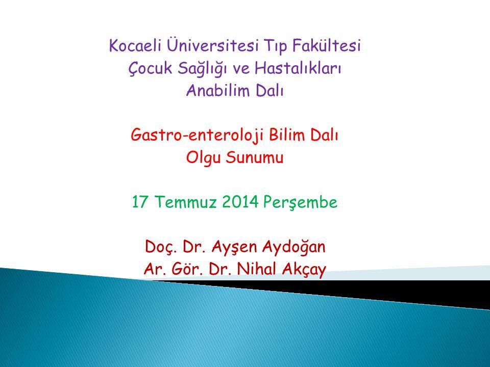 Kocaeli Üniversitesi Tıp Fakültesi Çocuk Sağlığı ve Hastalıkları Anabilim Dalı Gastro-enteroloji Bilim Dalı Olgu Sunumu 17 Temmuz 2014 Perşembe Doç. D