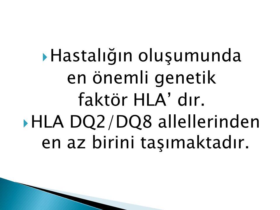  Hastalığın oluşumunda en önemli genetik faktör HLA' dır.  HLA DQ2/DQ8 allellerinden en az birini taşımaktadır.