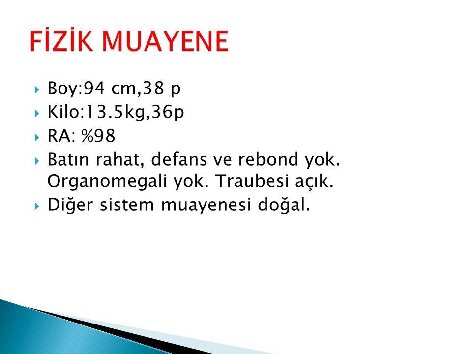  Boy:94 cm,38 p  Kilo:13.5kg,36p  RA: %98  Batın rahat, defans ve rebond yok. Organomegali yok. Traubesi açık.  Diğer sistem muayenesi doğal.