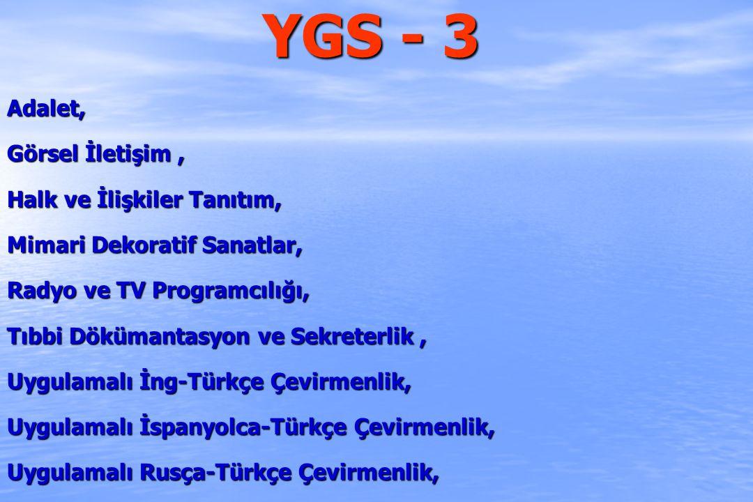 YGS - 3 Adalet, Görsel İletişim, Halk ve İlişkiler Tanıtım, Mimari Dekoratif Sanatlar, Radyo ve TV Programcılığı, Tıbbi Dökümantasyon ve Sekreterlik, Uygulamalı İng-Türkçe Çevirmenlik, Uygulamalı İspanyolca-Türkçe Çevirmenlik, Uygulamalı Rusça-Türkçe Çevirmenlik,