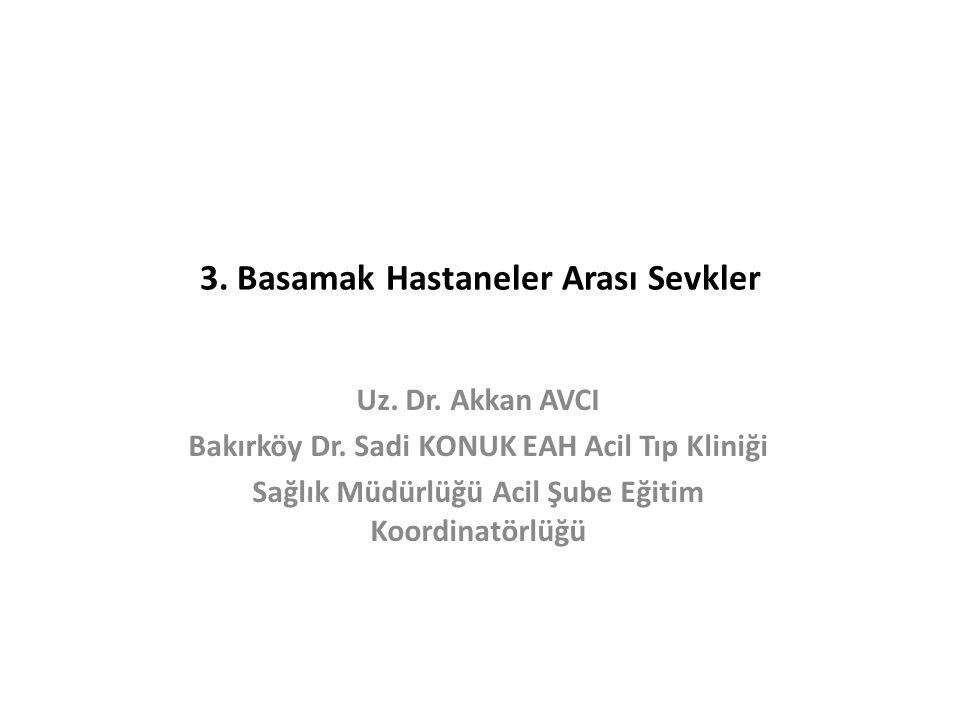 3. Basamak Hastaneler Arası Sevkler Uz. Dr. Akkan AVCI Bakırköy Dr. Sadi KONUK EAH Acil Tıp Kliniği Sağlık Müdürlüğü Acil Şube Eğitim Koordinatörlüğü