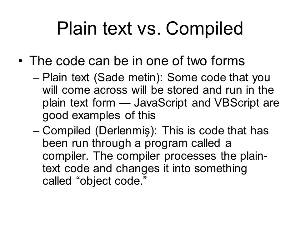 Plain text vs. Compiled The code can be in one of two forms –Plain text (Sade metin): Some code that you will come across will be stored and run in th