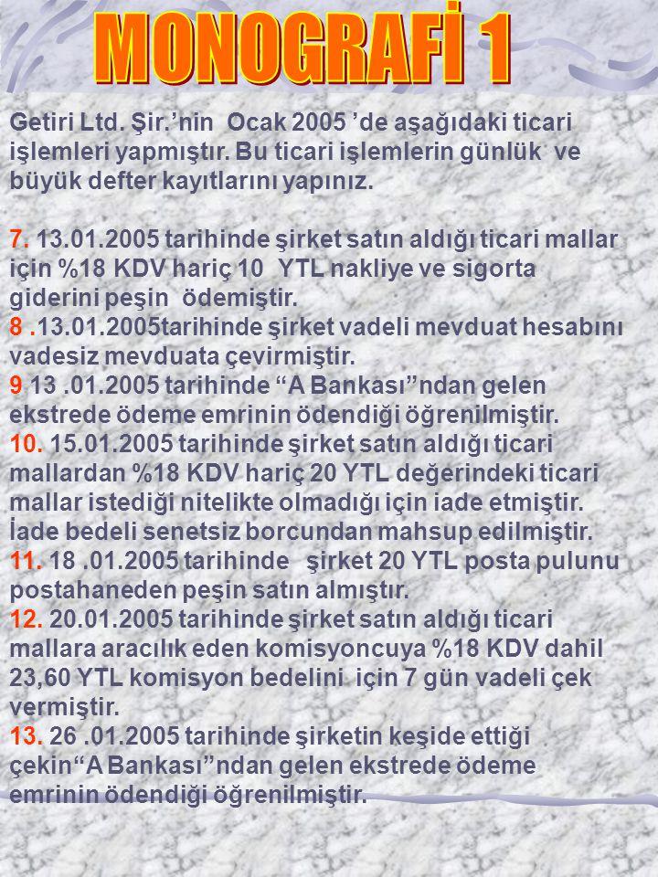 Getiri Ltd. Şir.'nin Ocak 2005 'de aşağıdaki ticari işlemleri yapmıştır. Bu ticari işlemlerin günlük ve büyük defter kayıtlarını yapınız. 7. 13.01.200