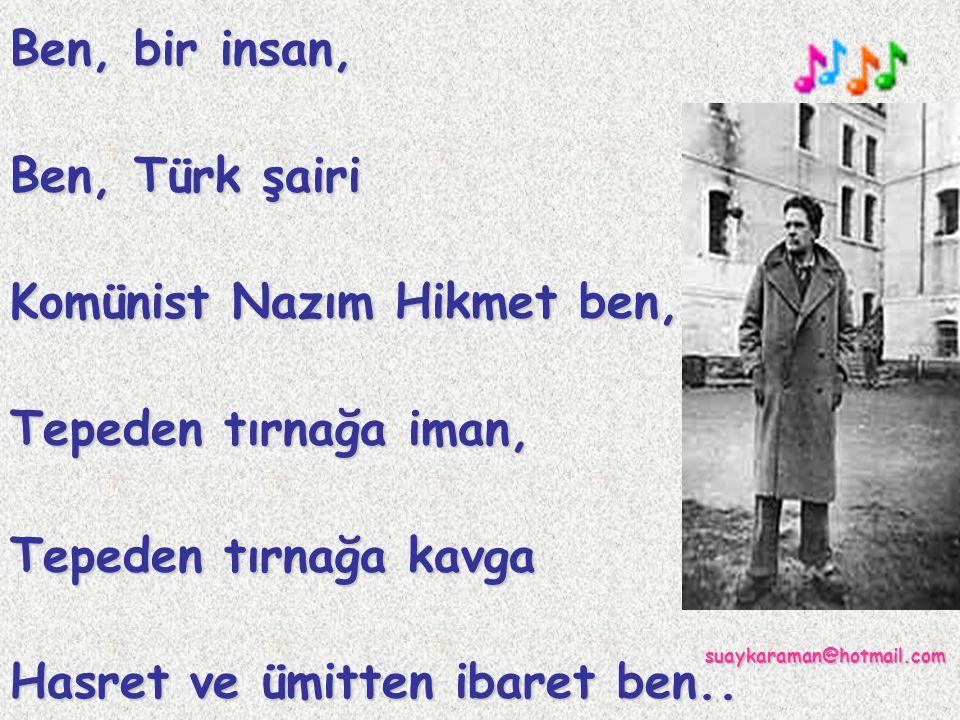 Ben, bir insan, Ben, Türk şairi Komünist Nazım Hikmet ben, Tepeden tırnağa iman, Tepeden tırnağa kavga Hasret ve ümitten ibaret ben..