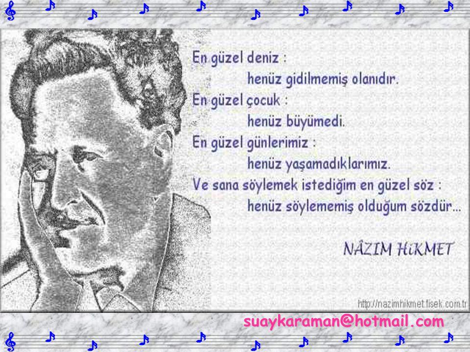 Ben, bir insan, Ben, Türk şairi Komünist Nazım Hikmet ben, Tepeden tırnağa iman, Tepeden tırnağa kavga Hasret ve ümitten ibaret ben.. suaykaraman@hotm