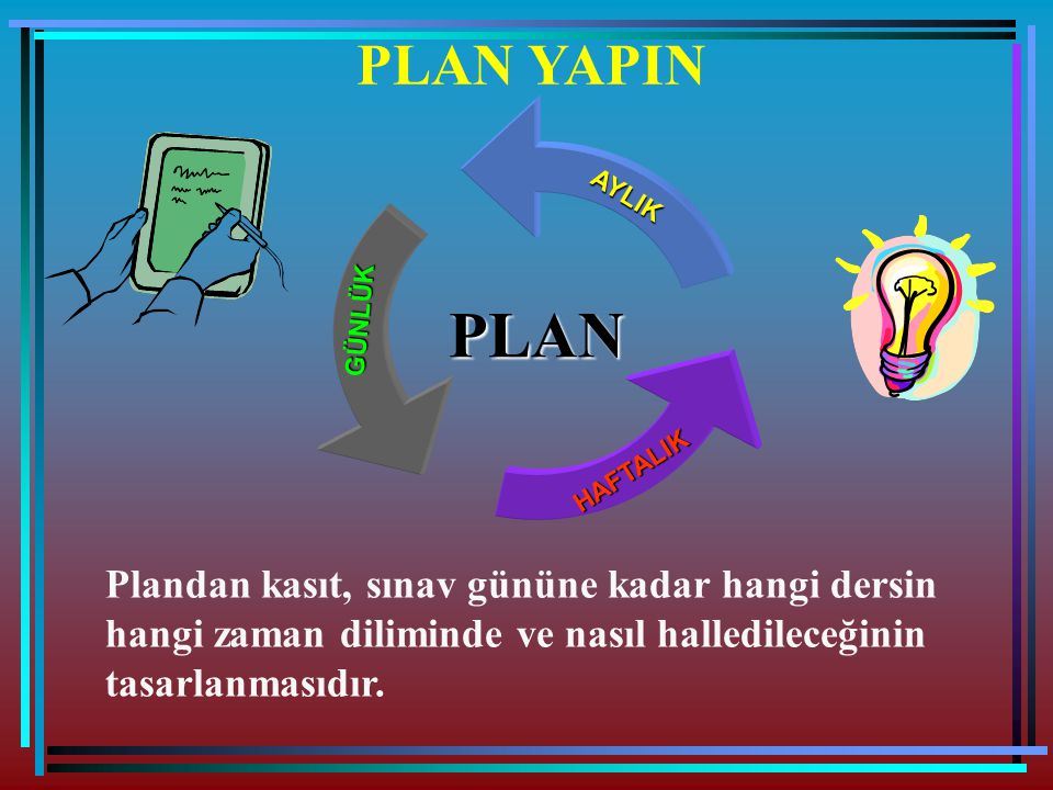 PLAN YAPIN PLANAYLIKGÜNLÜK HAFTALIK Plandan kasıt, sınav gününe kadar hangi dersin hangi zaman diliminde ve nasıl halledileceğinin tasarlanmasıdır.
