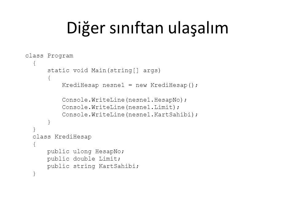 Diğer sınıftan ulaşalım class Program { static void Main(string[] args) { KrediHesap nesne1 = new KrediHesap(); Console.WriteLine(nesne1.HesapNo); Console.WriteLine(nesne1.Limit); Console.WriteLine(nesne1.KartSahibi); } class KrediHesap { public ulong HesapNo; public double Limit; public string KartSahibi; }