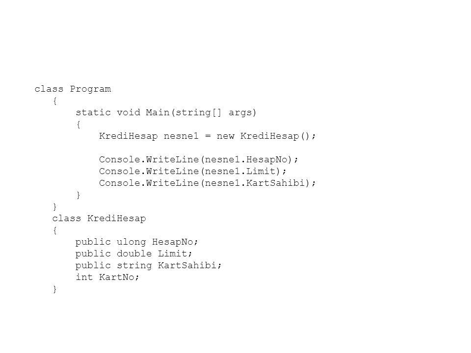 class Program { static void Main(string[] args) { KrediHesap nesne1 = new KrediHesap(); Console.WriteLine(nesne1.HesapNo); Console.WriteLine(nesne1.Limit); Console.WriteLine(nesne1.KartSahibi); } class KrediHesap { public ulong HesapNo; public double Limit; public string KartSahibi; int KartNo; }
