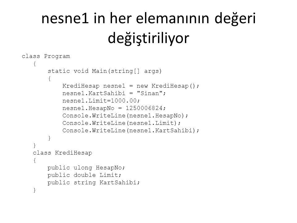 nesne1 in her elemanının değeri değiştiriliyor class Program { static void Main(string[] args) { KrediHesap nesne1 = new KrediHesap(); nesne1.KartSahibi = Sinan ; nesne1.Limit=1000.00; nesne1.HesapNo = 1250006824; Console.WriteLine(nesne1.HesapNo); Console.WriteLine(nesne1.Limit); Console.WriteLine(nesne1.KartSahibi); } class KrediHesap { public ulong HesapNo; public double Limit; public string KartSahibi; }