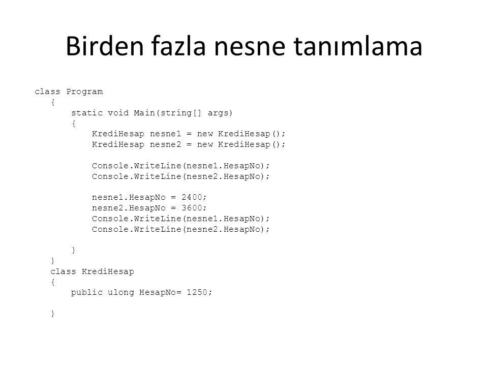 Birden fazla nesne tanımlama class Program { static void Main(string[] args) { KrediHesap nesne1 = new KrediHesap(); KrediHesap nesne2 = new KrediHesap(); Console.WriteLine(nesne1.HesapNo); Console.WriteLine(nesne2.HesapNo); nesne1.HesapNo = 2400; nesne2.HesapNo = 3600; Console.WriteLine(nesne1.HesapNo); Console.WriteLine(nesne2.HesapNo); } class KrediHesap { public ulong HesapNo= 1250; }