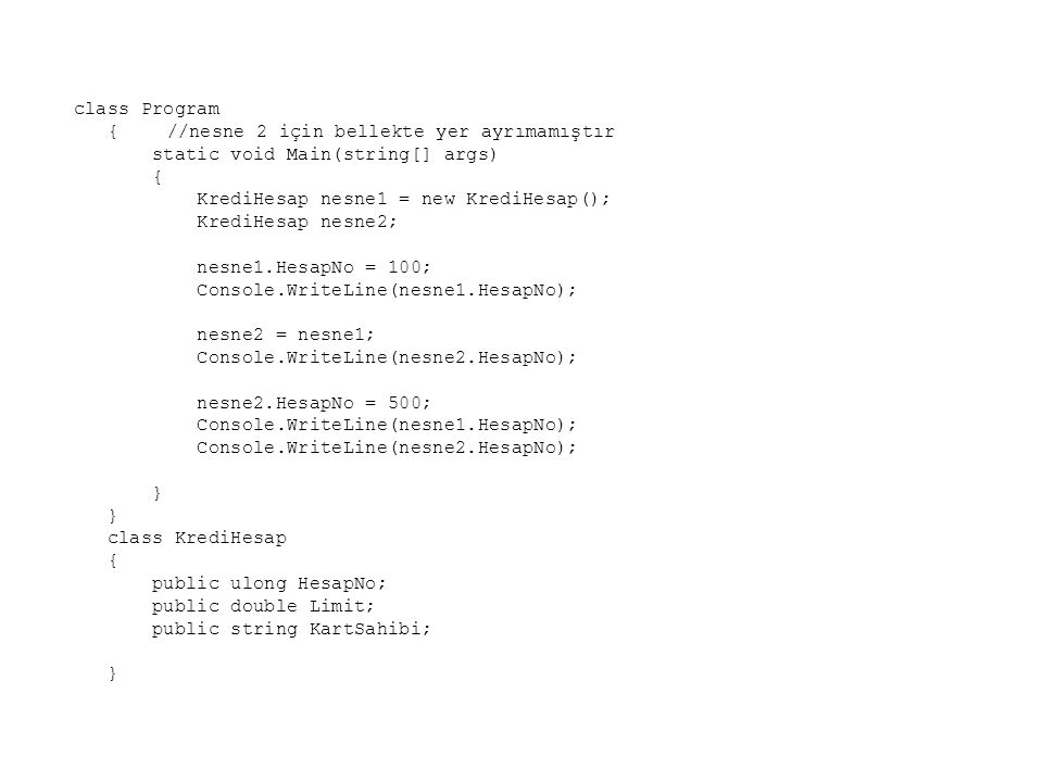 class Program {//nesne 2 için bellekte yer ayrımamıştır static void Main(string[] args) { KrediHesap nesne1 = new KrediHesap(); KrediHesap nesne2; nesne1.HesapNo = 100; Console.WriteLine(nesne1.HesapNo); nesne2 = nesne1; Console.WriteLine(nesne2.HesapNo); nesne2.HesapNo = 500; Console.WriteLine(nesne1.HesapNo); Console.WriteLine(nesne2.HesapNo); } class KrediHesap { public ulong HesapNo; public double Limit; public string KartSahibi; }