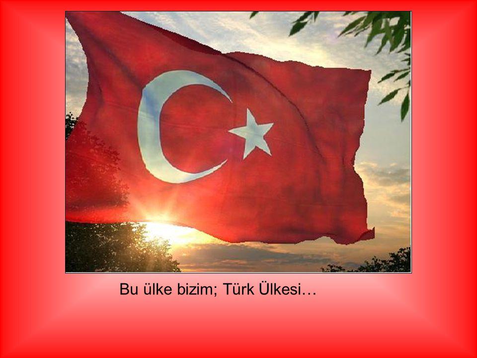 Bu ülke bizim; Türk Ülkesi…