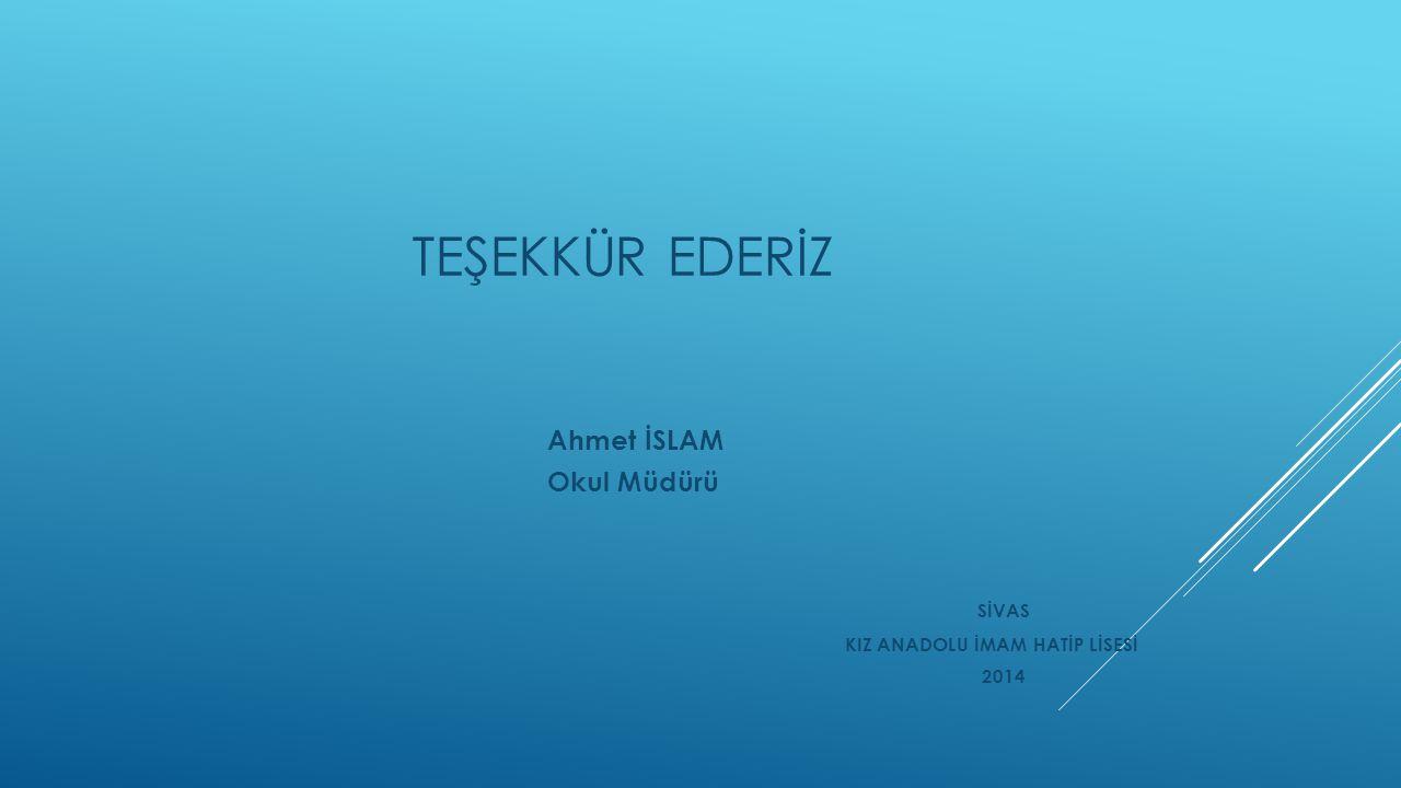 TEŞEKKÜR EDERİZ Ahmet İSLAM Okul Müdürü SİVAS KIZ ANADOLU İMAM HATİP LİSESİ 2014