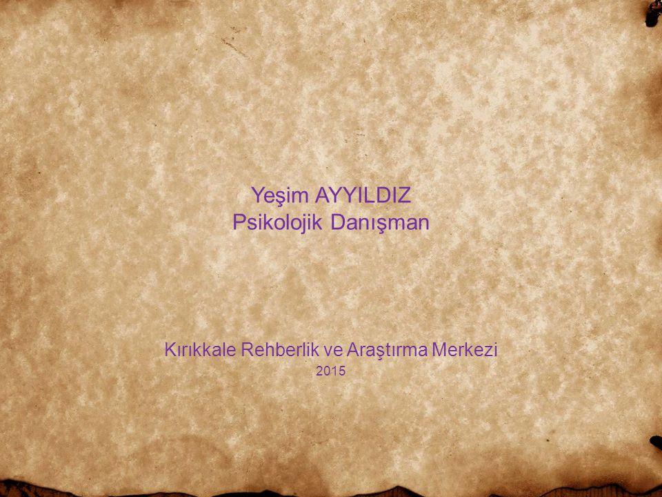 Yeşim AYYILDIZ Psikolojik Danışman Kırıkkale Rehberlik ve Araştırma Merkezi 2015