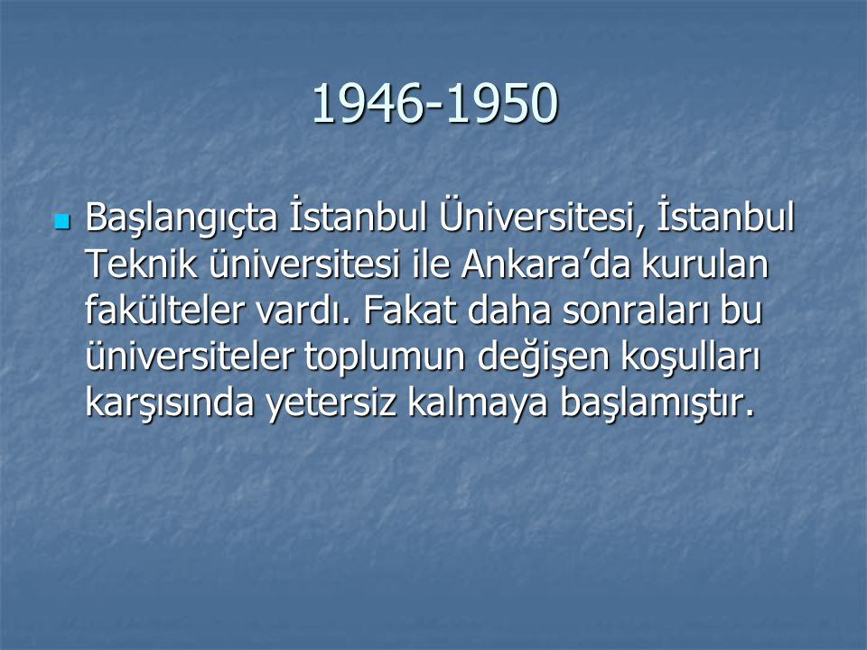 1946-1950 Başlangıçta İstanbul Üniversitesi, İstanbul Teknik üniversitesi ile Ankara'da kurulan fakülteler vardı. Fakat daha sonraları bu üniversitele