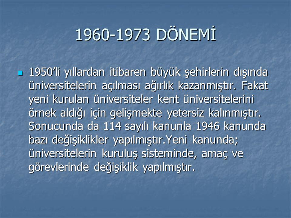 1960-1973 DÖNEMİ 1950'li yıllardan itibaren büyük şehirlerin dışında üniversitelerin açılması ağırlık kazanmıştır. Fakat yeni kurulan üniversiteler ke