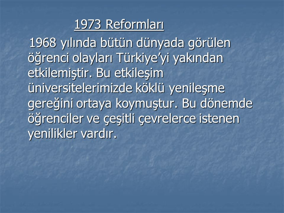 1973 Reformları 1973 Reformları 1968 yılında bütün dünyada görülen öğrenci olayları Türkiye'yi yakından etkilemiştir. Bu etkileşim üniversitelerimizde