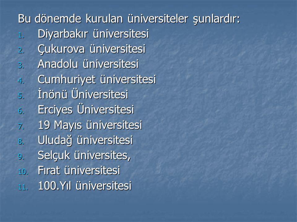Bu dönemde kurulan üniversiteler şunlardır: 1. Diyarbakır üniversitesi 2. Çukurova üniversitesi 3. Anadolu üniversitesi 4. Cumhuriyet üniversitesi 5.