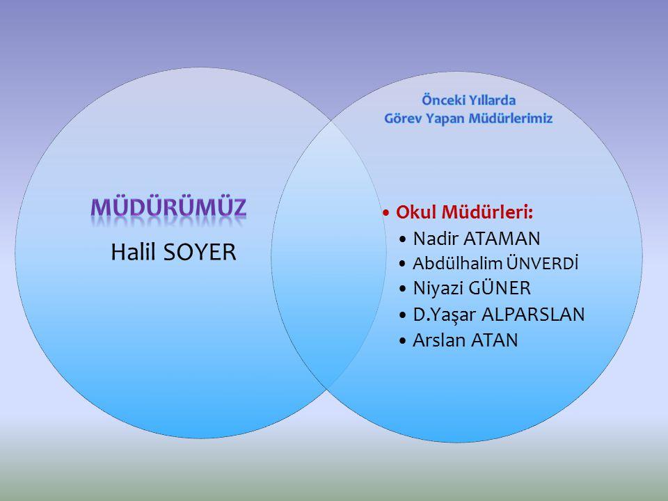 Halil SOYER Okul Müdürleri: Nadir ATAMAN Abdülhalim ÜNVERDİ Niyazi GÜNER D.Yaşar ALPARSLAN Arslan ATAN