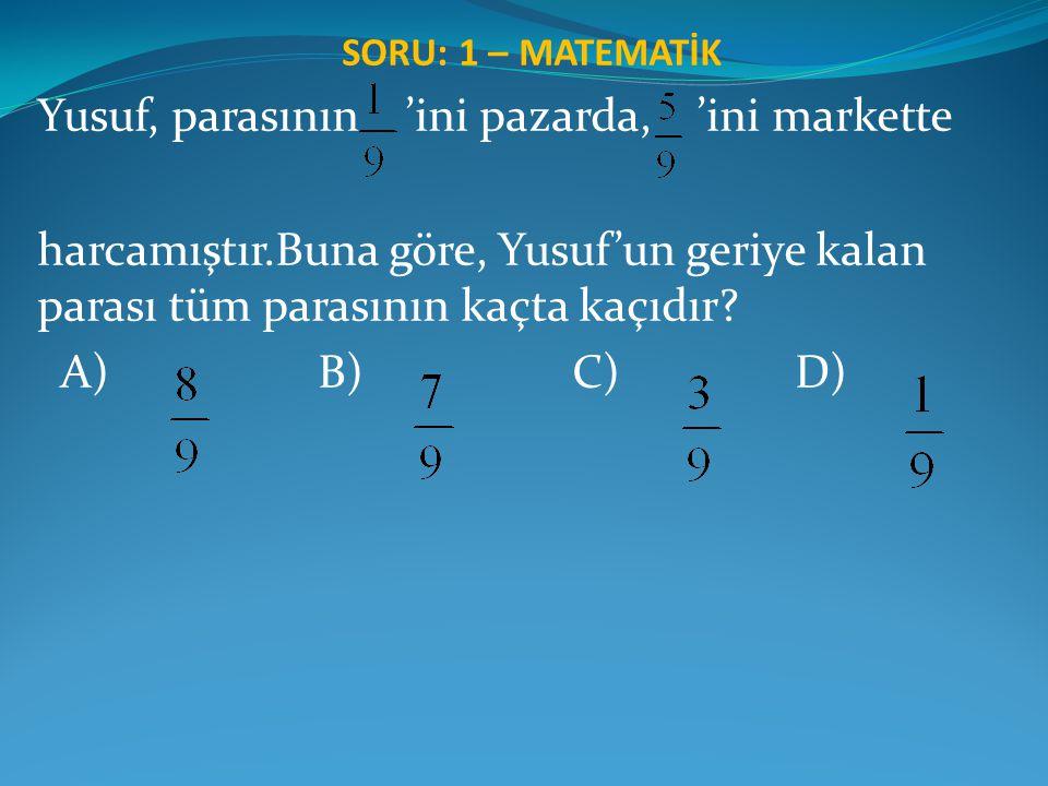 SORU: 1 – MATEMATİK Yusuf, parasının 'ini pazarda, 'ini markette harcamıştır.Buna göre, Yusuf'un geriye kalan parası tüm parasının kaçta kaçıdır? A) B