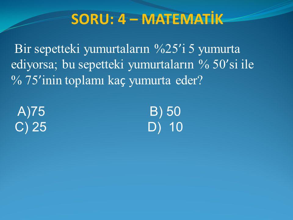 SORU: 4 – MATEMATİK Bir sepetteki yumurtaların %25 ' i 5 yumurta ediyorsa; bu sepetteki yumurtaların % 50 ' si ile % 75 ' inin toplamı ka ç yumurta ed