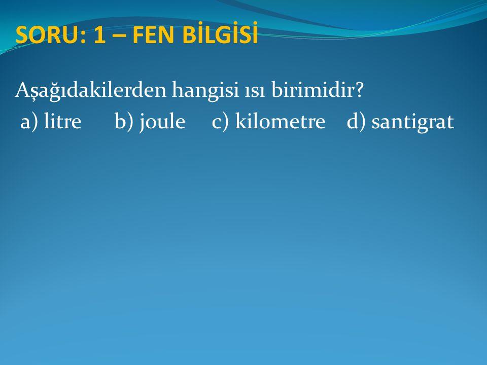 SORU: 1 – FEN BİLGİSİ Aşağıdakilerden hangisi ısı birimidir? a) litre b) joule c) kilometre d) santigrat
