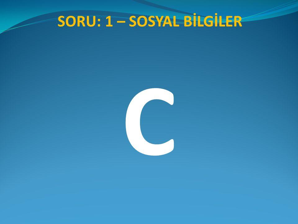 SORU: 1 – SOSYAL BİLGİLER C