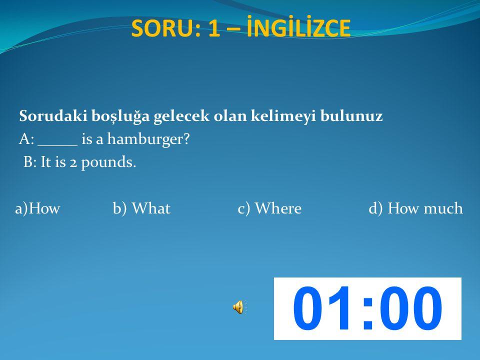 SORU: 1 – İNGİLİZCE Sorudaki boşluğa gelecek olan kelimeyi bulunuz A: _____ is a hamburger? B: It is 2 pounds. a)How b) What c) Where d) How much