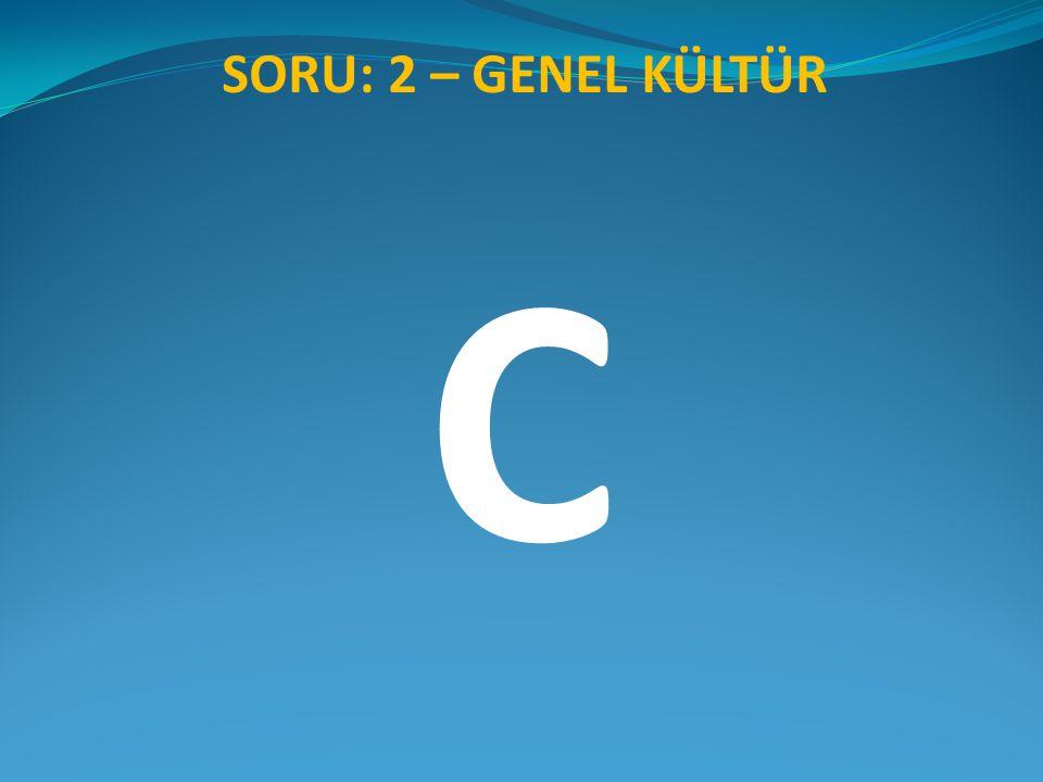 SORU: 2 – GENEL KÜLTÜR C