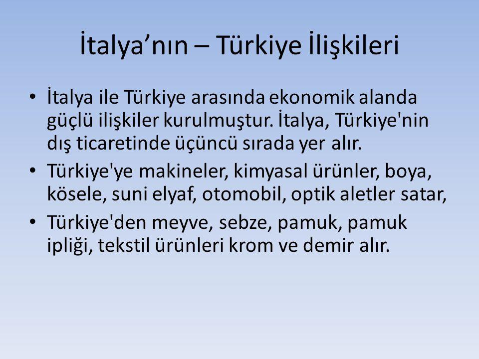 İtalya'nın – Türkiye İlişkileri İtalya ile Türkiye arasında ekonomik alanda güçlü ilişkiler kurulmuştur. İtalya, Türkiye'nin dış ticaretinde üçüncü sı