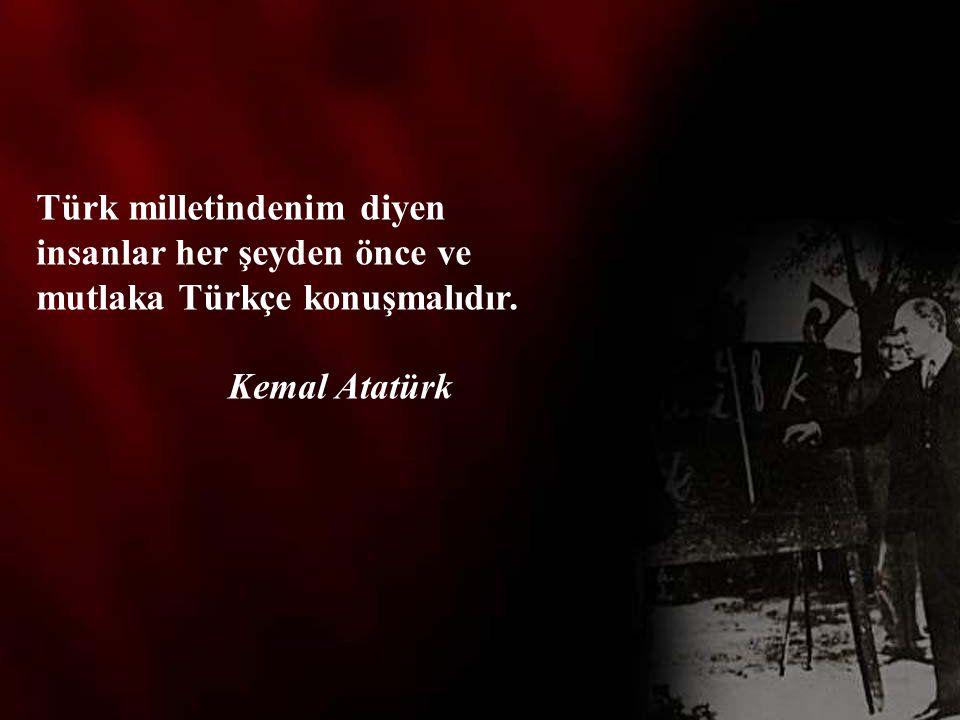 Türk milletindenim diyen insanlar her şeyden önce ve mutlaka Türkçe konuşmalıdır. Kemal Atatürk
