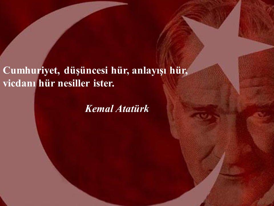 Cumhuriyet, düşüncesi hür, anlayışı hür, vicdanı hür nesiller ister. Kemal Atatürk