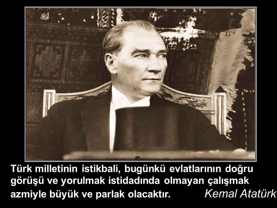 Türk milletinin istikbali, bugünkü evlatlarının doğru görüşü ve yorulmak istidadında olmayan çalışmak azmiyle büyük ve parlak olacaktır. Kemal Atatürk