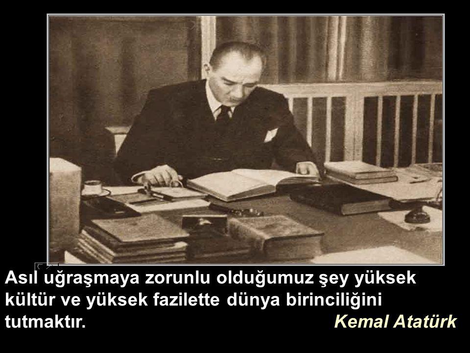 Asıl uğraşmaya zorunlu olduğumuz şey yüksek kültür ve yüksek fazilette dünya birinciliğini tutmaktır.Kemal Atatürk