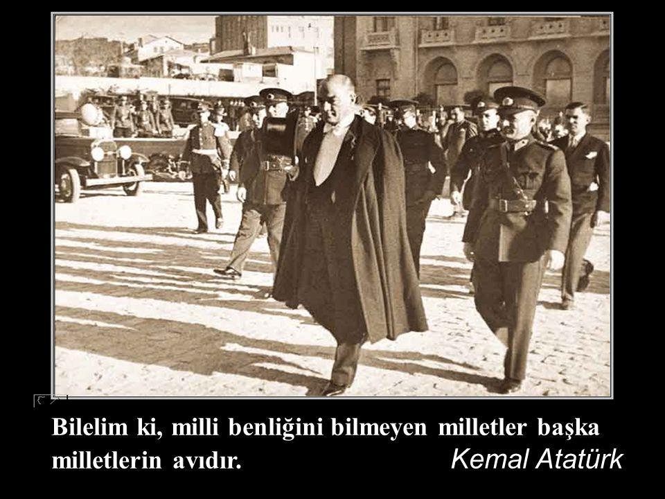 Bilelim ki, milli benliğini bilmeyen milletler başka milletlerin avıdır. Kemal Atatürk