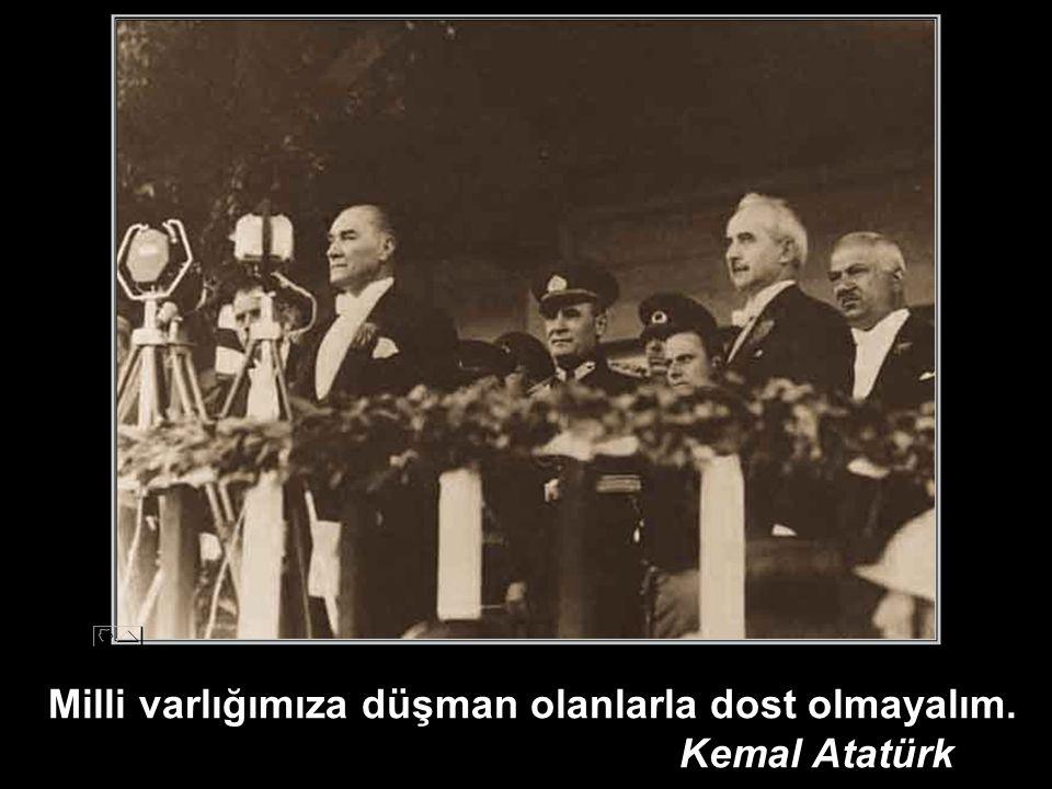 Milli varlığımıza düşman olanlarla dost olmayalım. Kemal Atatürk