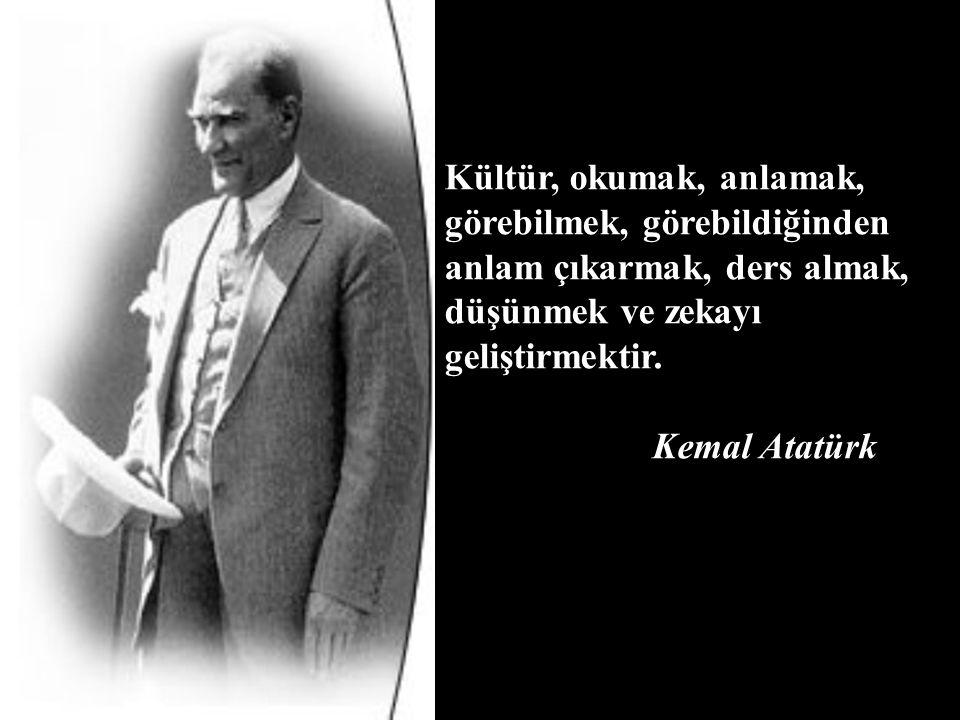 Kültür, okumak, anlamak, görebilmek, görebildiğinden anlam çıkarmak, ders almak, düşünmek ve zekayı geliştirmektir. Kemal Atatürk