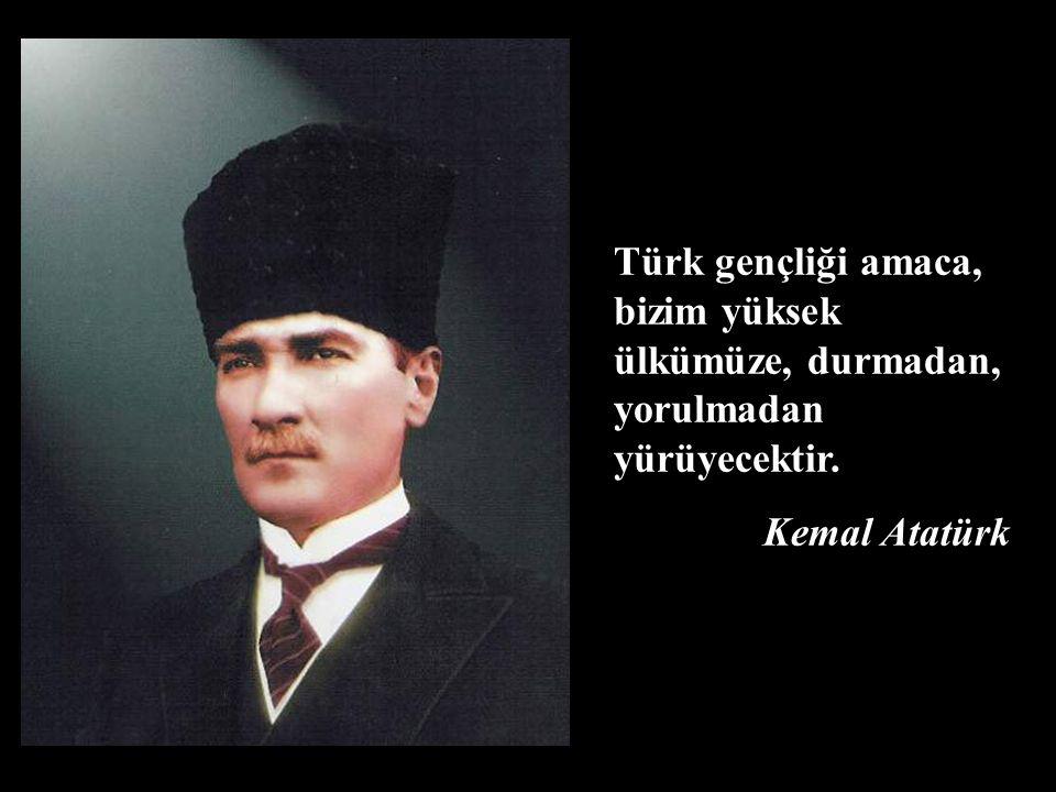Türk gençliği amaca, bizim yüksek ülkümüze, durmadan, yorulmadan yürüyecektir. Kemal Atatürk