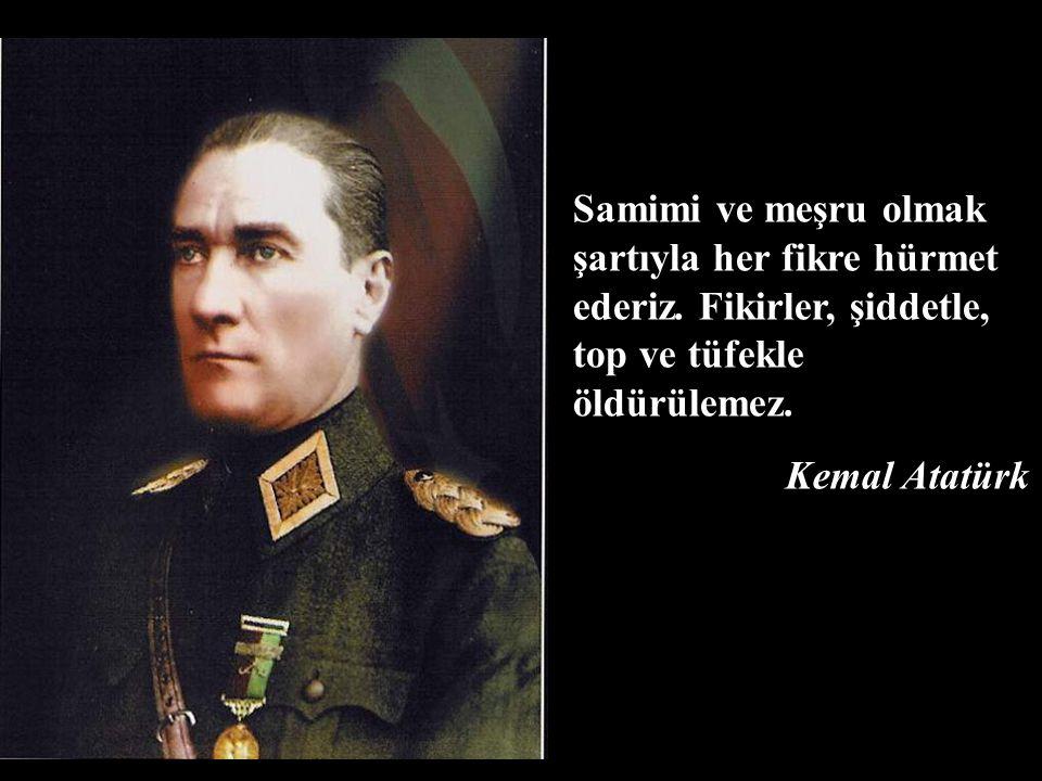 Samimi ve meşru olmak şartıyla her fikre hürmet ederiz. Fikirler, şiddetle, top ve tüfekle öldürülemez. Kemal Atatürk