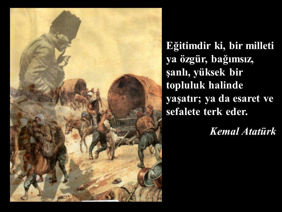 Eğitimdir ki, bir milleti ya özgür, bağımsız, şanlı, yüksek bir topluluk halinde yaşatır; ya da esaret ve sefalete terk eder. Kemal Atatürk