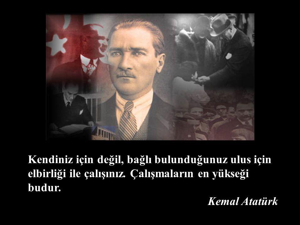 Kendiniz için değil, bağlı bulunduğunuz ulus için elbirliği ile çalışınız. Çalışmaların en yükseği budur. Kemal Atatürk