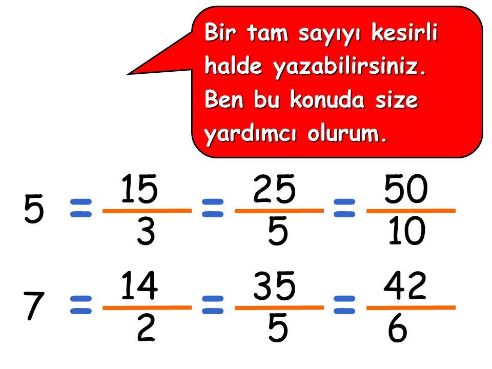 15 3 Bir tam sayıyı kesirli halde yazabilirsiniz. Ben bu konuda size yardımcı olurum.
