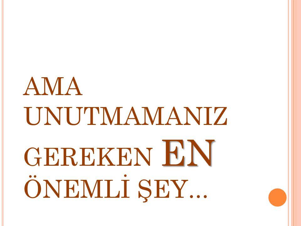 EN AMA UNUTMAMANIZ GEREKEN EN ÖNEMLİ ŞEY...