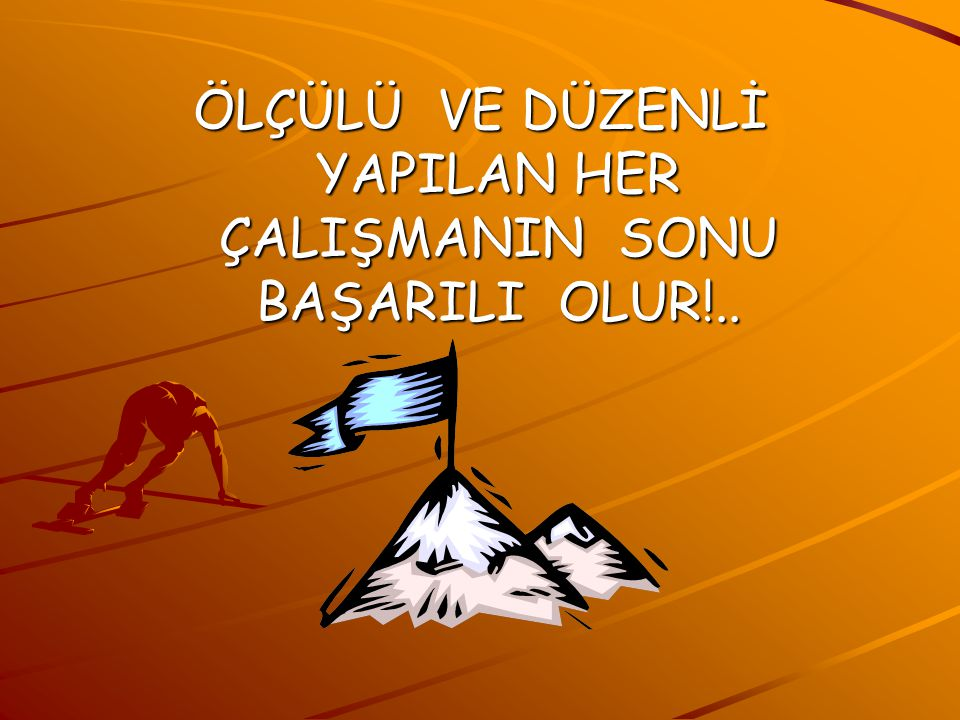 ÖLÇÜLÜ VE DÜZENLİ YAPILAN HER ÇALIŞMANIN SONU BAŞARILI OLUR!..