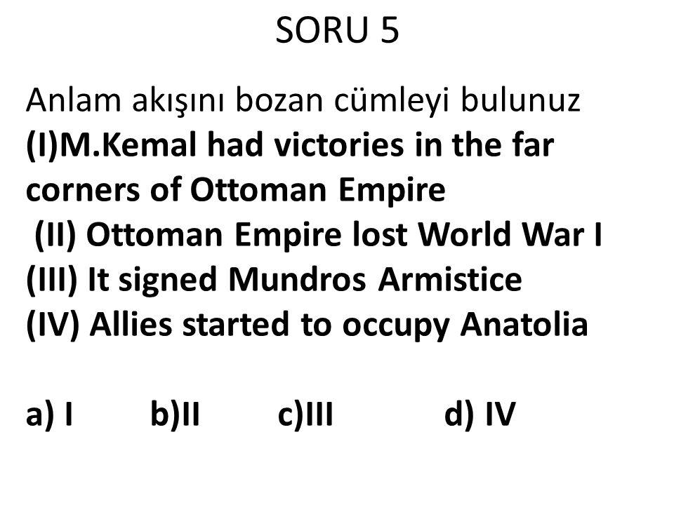 SORU 5 Anlam akışını bozan cümleyi bulunuz (I)M.Kemal had victories in the far corners of Ottoman Empire (II) Ottoman Empire lost World War I (III) It
